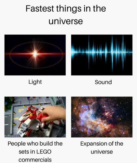 Fastest things in the universe: Light; Sound; People who build the sets in Lego commercials; Expansion of the universe