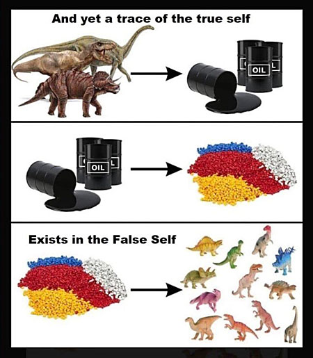 dinosaurs become oil, oil becomes plastic, plastic becomes toy dinosaurs ''And yet a trace of the true self exists in the false self''