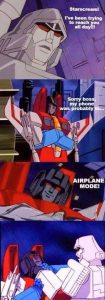 Megatron: Starscream! I've been trying to reach you all day! Starscream: Sorry boss, my phone was probably in... airplane mode! Megatron: *chokes Starscream* width=