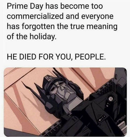 Prime Day has become too commercialized and everyone has forgottern the true meaning of the holiday. HE DIED FOR YOU, PEOPLE. *image of dead Optimus Prime*