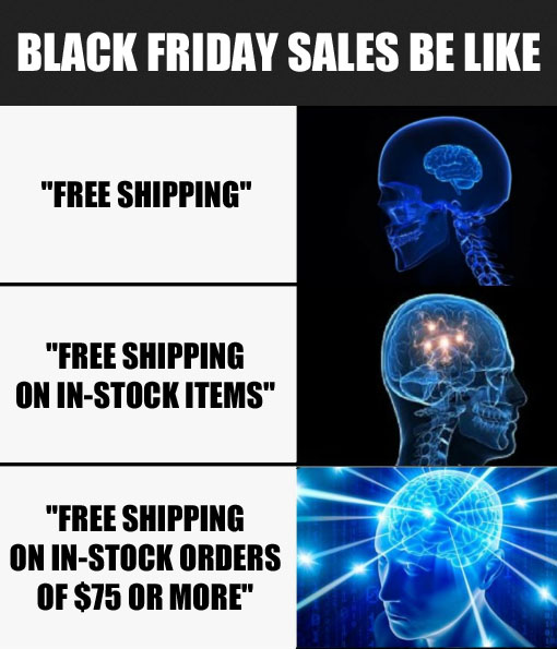 Black Friday sales be like: '(small brain) Free Shipping' '(glowing brain) Free Shipping on In-Stock Items' '(galaxy brain) Free Shipping on In-Stock Orders of $75 or More'