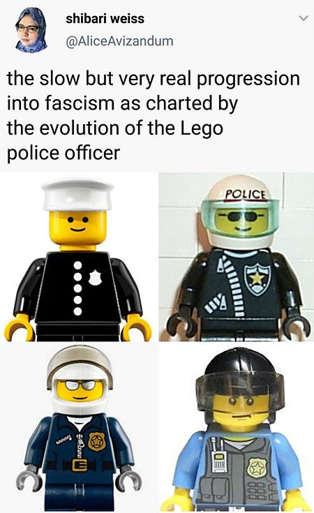 the slow but very real progression into fascism as charted by the evolution of the Lego police officer (a friendly, smiling cop in a simple uniform and cap) (a smiling cop wearing a zip-up jacket and a helmet) (a cop with mirrored sunglasses, a helmet, and a sinister smile) (a cop wearing a riot helmet and tactical vest, frowning beneath his visor)