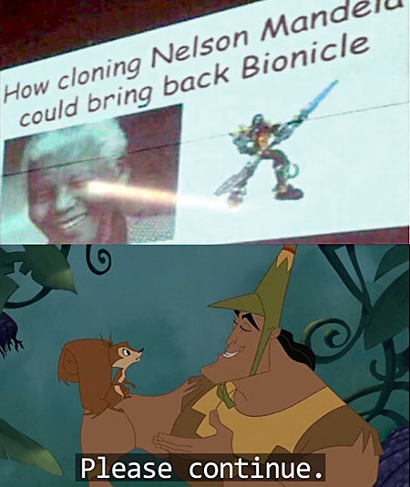 Panel 1: ''How cloning Nelson Mandela could bring back Bionicle'' Panel 2: Kronk talking to a squirrel, saying ''please continue.''