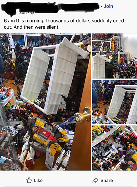 6 a.m. this morning, thousands of dollars suddenly cried out. And then were silenced. (walls lined with cheap plastic shelves all around a small room, each crammed with dozens of Transformers; one of the shelves has cracked and collapsed, dumping all its contents violently to the floor)