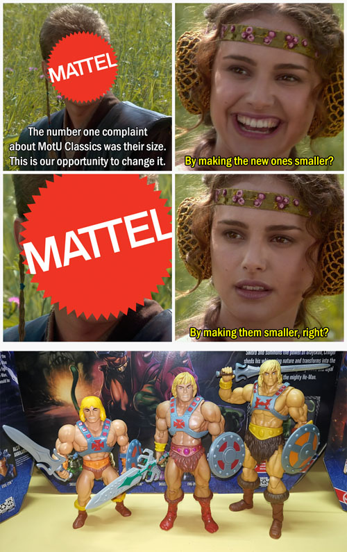 ''The number one complaint about MotU Classics was their size. This is our opportunity to change it.''  ''By making the new ones smaller?''  ''...''  ''By making them smaller, right?''