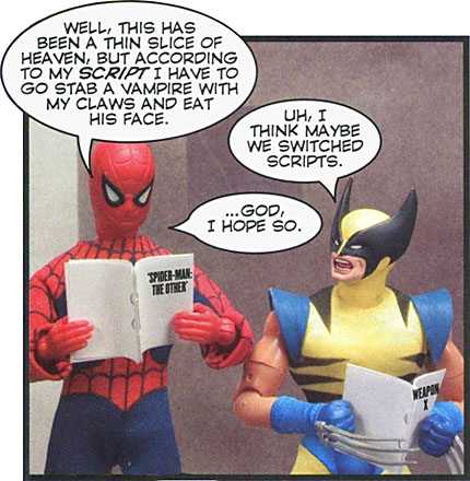 Spider-Man and Wolverine are looking at their scripts.   Spidey: Well this has been a thin slice of heaven, but according to my script I have to go stab a vampire with my claws and eat his face.  Wolverine: Uh, I think maybe we switched scripts.  Spidey: ...god, I hope so.